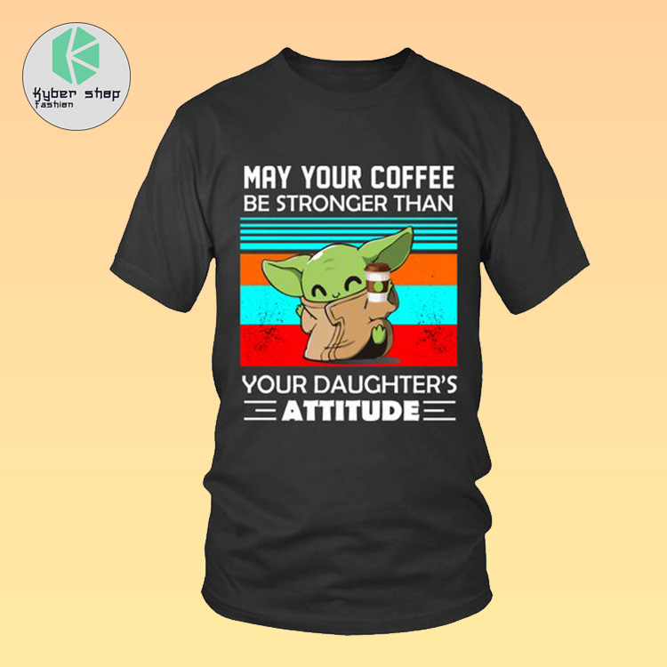 Baby Yoda may your coffee be stronger than your daughter attitude shirt 3