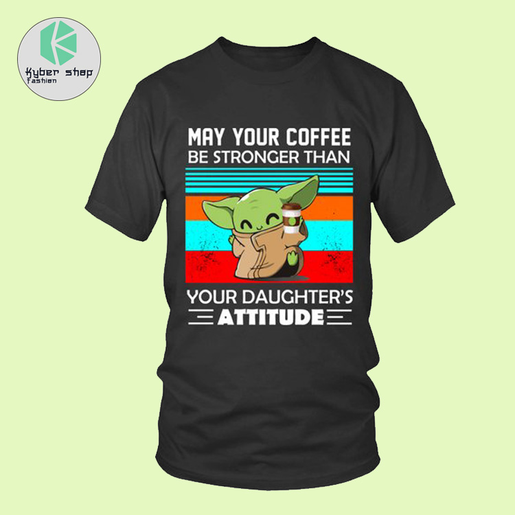 Baby Yoda may your coffee be stronger than your daughter attitude shirt 4