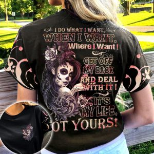 I Do What I Want When I Want Where I Want Get Off My Back And Deal With It Its My Life Ot Yours Shirt