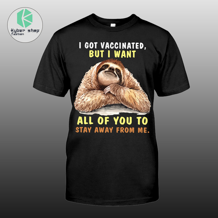 Sloth i got vaccinated but i want all of you to saty away from me shirt 2