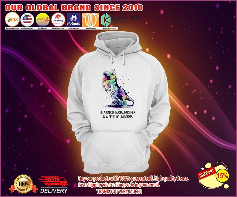 Be a unicornasaurus rex in a field of unicorns hoodies
