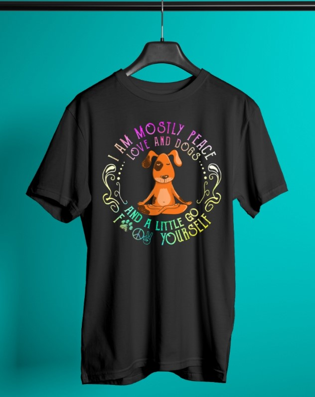 I am mostly peace love and dogs and a little go fuck yourself shirt