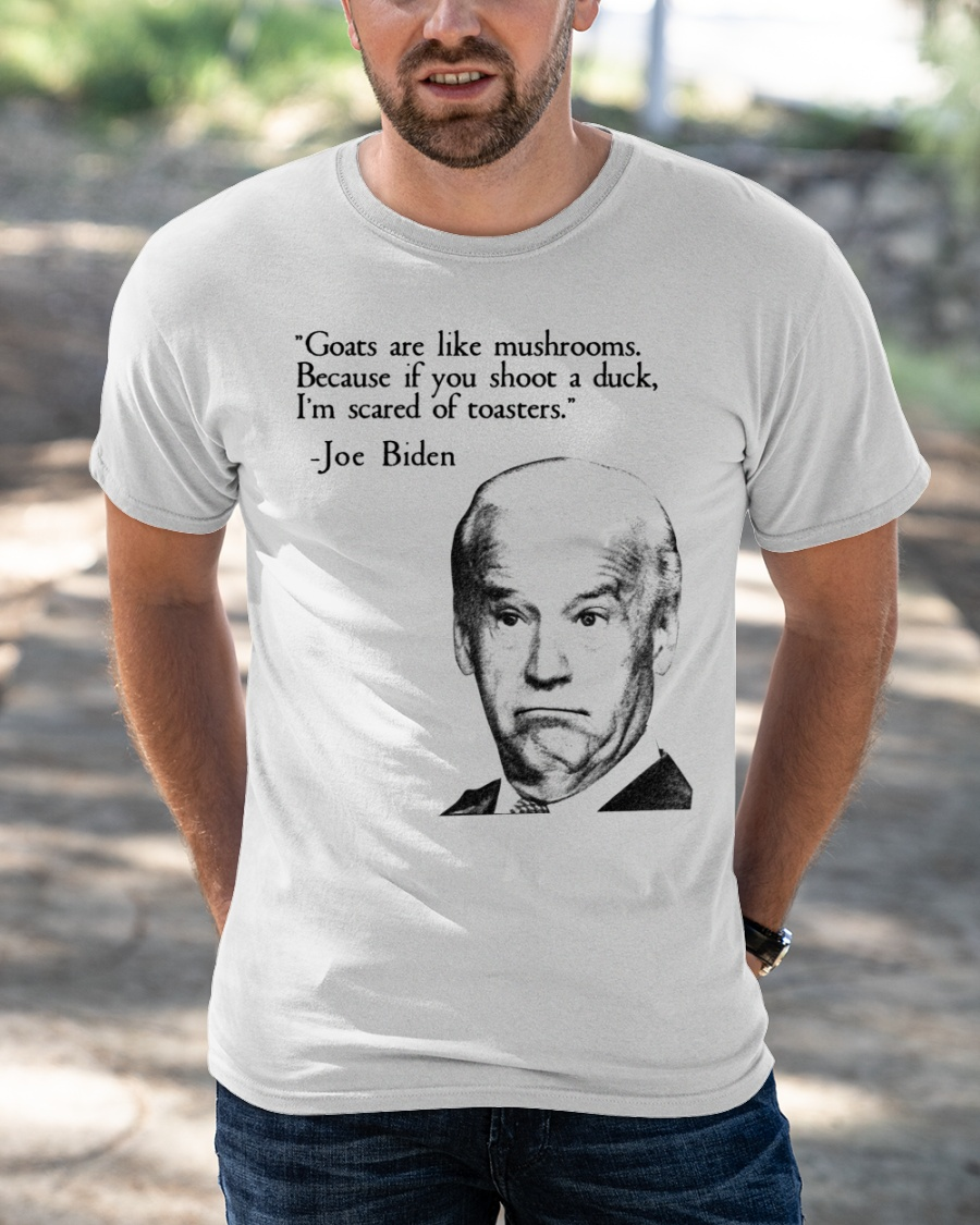 Joe Biden Goats Are Like Mushroom Because If You Shoot A Duck Im Scared Of Toasters Shirt1