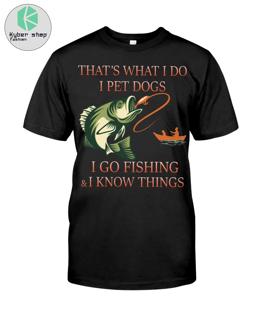 Thats what I do I pet dogs I go fishing and i know things shirt 2