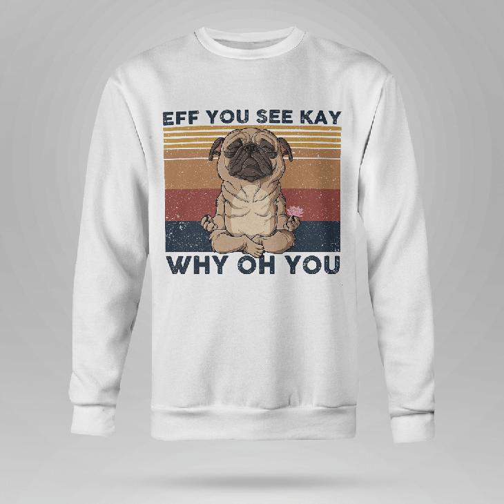 Pug Eff You See Kay Why Oh You Hoodie Shirt3