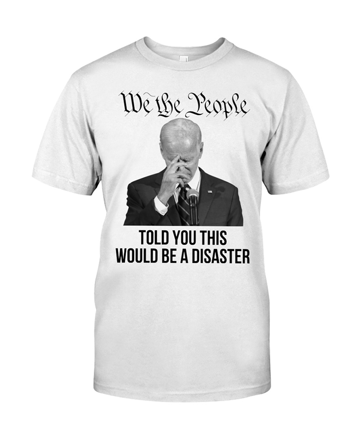 Joe Biden We The People Told You This Would Be A Disaster Hoodie Shirt
