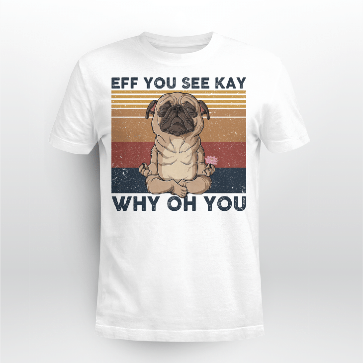 Pug Eff You See Kay Why Oh You Hoodie Shirt